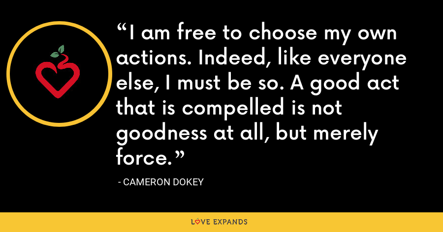 I am free to choose my own actions. Indeed, like everyone else, I must be so. A good act that is compelled is not goodness at all, but merely force. - Cameron Dokey