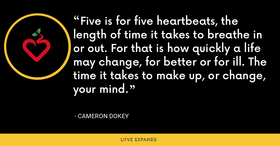 Five is for five heartbeats, the length of time it takes to breathe in or out. For that is how quickly a life may change, for better or for ill. The time it takes to make up, or change, your mind. - Cameron Dokey