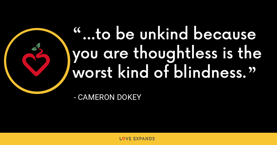 ...to be unkind because you are thoughtless is the worst kind of blindness. - Cameron Dokey