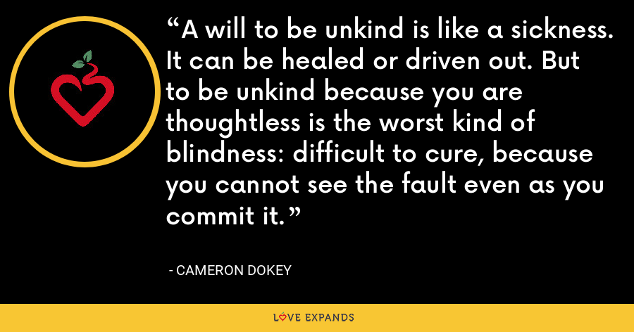 A will to be unkind is like a sickness. It can be healed or driven out. But to be unkind because you are thoughtless is the worst kind of blindness: difficult to cure, because you cannot see the fault even as you commit it. - Cameron Dokey
