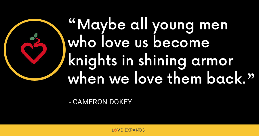 Maybe all young men who love us become knights in shining armor when we love them back. - Cameron Dokey