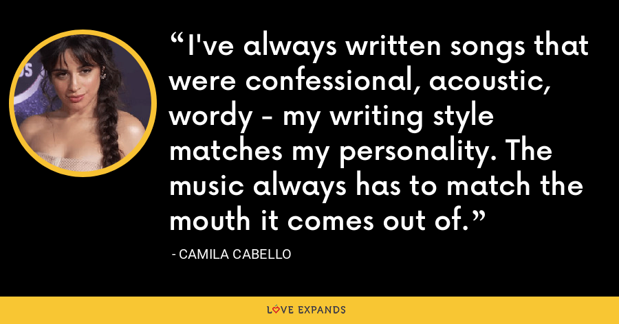 I've always written songs that were confessional, acoustic, wordy - my writing style matches my personality. The music always has to match the mouth it comes out of. - Camila Cabello