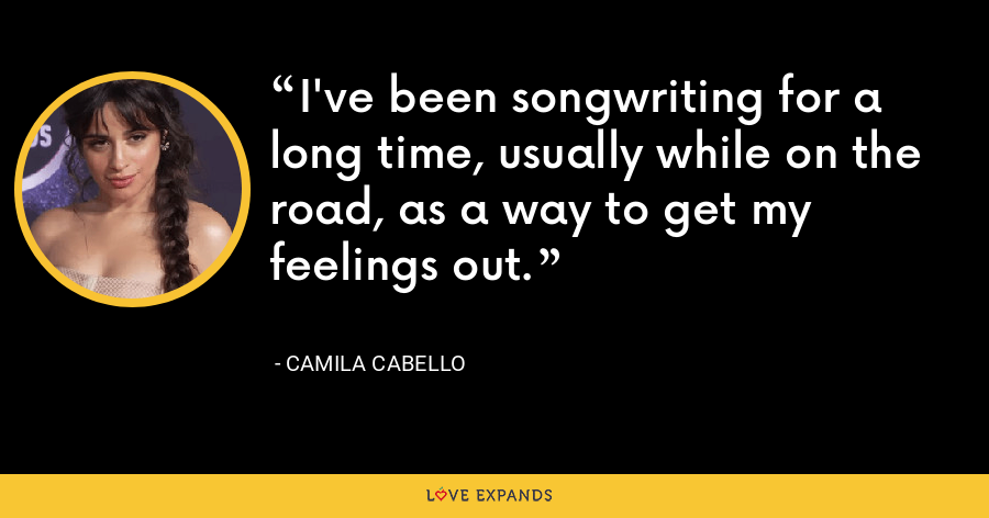 I've been songwriting for a long time, usually while on the road, as a way to get my feelings out. - Camila Cabello