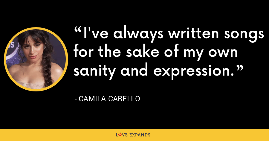 I've always written songs for the sake of my own sanity and expression. - Camila Cabello