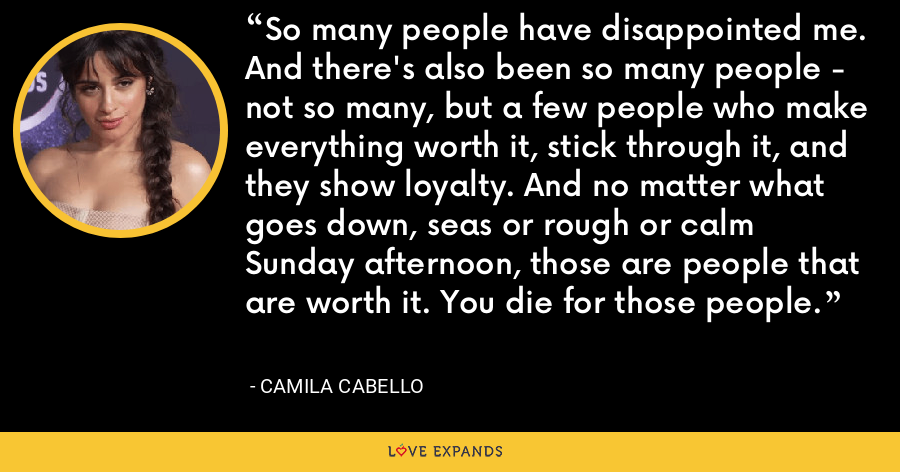 So many people have disappointed me. And there's also been so many people - not so many, but a few people who make everything worth it, stick through it, and they show loyalty. And no matter what goes down, seas or rough or calm Sunday afternoon, those are people that are worth it. You die for those people. - Camila Cabello
