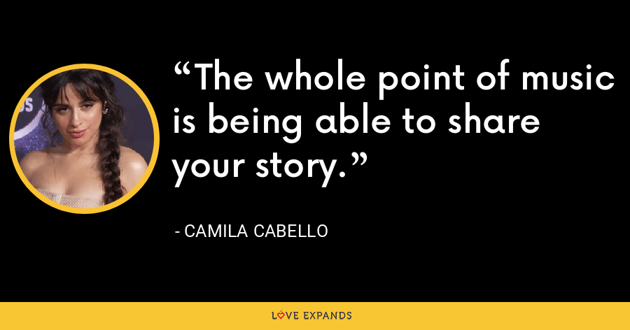 The whole point of music is being able to share your story. - Camila Cabello