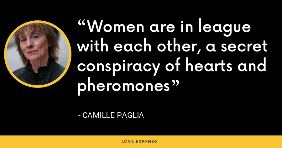 Women are in league with each other, a secret conspiracy of hearts and pheromones - Camille Paglia