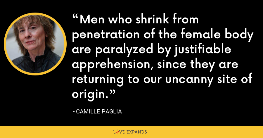 Men who shrink from penetration of the female body are paralyzed by justifiable apprehension, since they are returning to our uncanny site of origin. - Camille Paglia