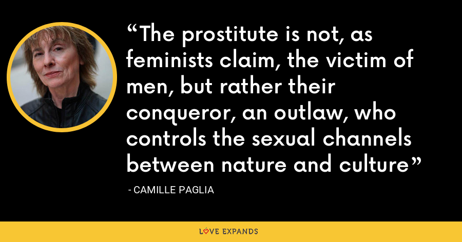 The prostitute is not, as feminists claim, the victim of men, but rather their conqueror, an outlaw, who controls the sexual channels between nature and culture - Camille Paglia