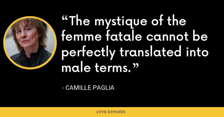 The mystique of the femme fatale cannot be perfectly translated into male terms. - Camille Paglia