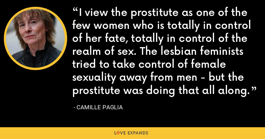 I view the prostitute as one of the few women who is totally in control of her fate, totally in control of the realm of sex. The lesbian feminists tried to take control of female sexuality away from men - but the prostitute was doing that all along. - Camille Paglia
