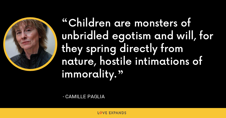 Children are monsters of unbridled egotism and will, for they spring directly from nature, hostile intimations of immorality. - Camille Paglia