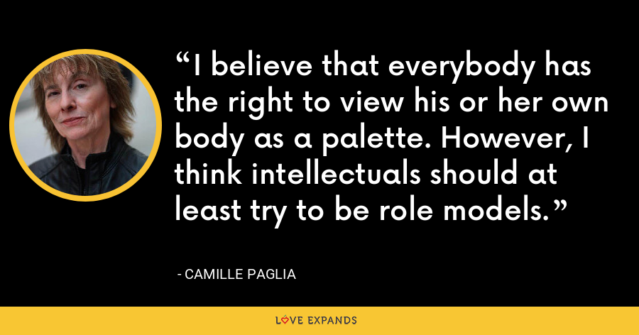 I believe that everybody has the right to view his or her own body as a palette. However, I think intellectuals should at least try to be role models. - Camille Paglia