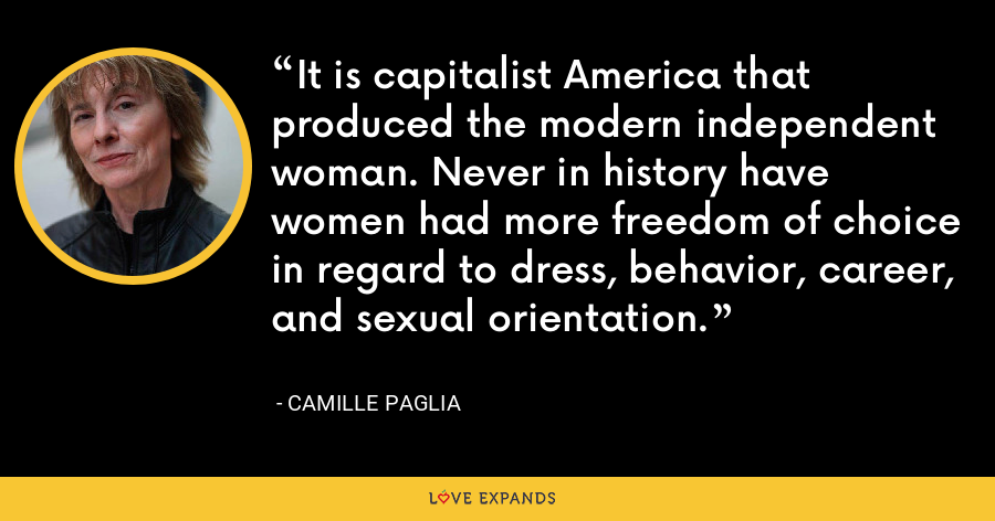 It is capitalist America that produced the modern independent woman. Never in history have women had more freedom of choice in regard to dress, behavior, career, and sexual orientation. - Camille Paglia