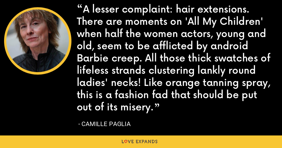 A lesser complaint: hair extensions. There are moments on 'All My Children' when half the women actors, young and old, seem to be afflicted by android Barbie creep. All those thick swatches of lifeless strands clustering lankly round ladies' necks! Like orange tanning spray, this is a fashion fad that should be put out of its misery. - Camille Paglia