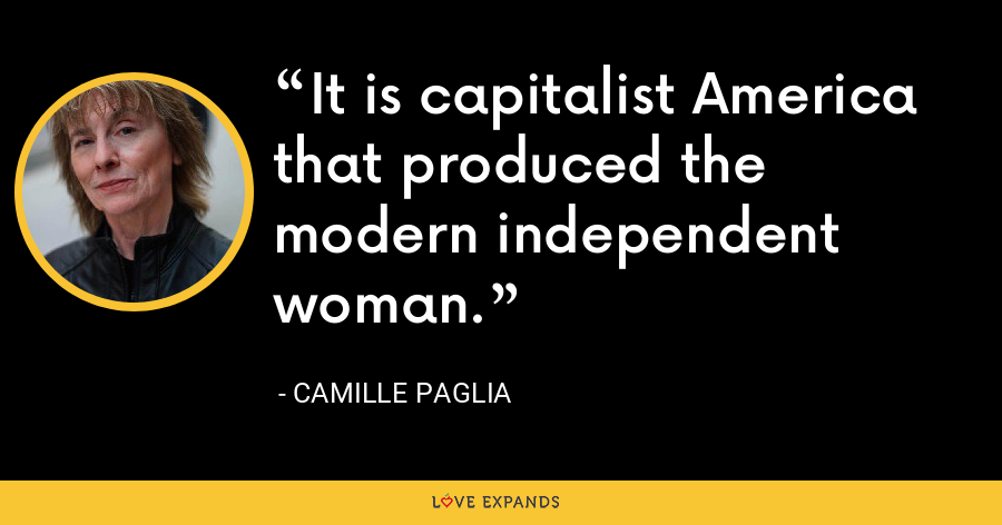 It is capitalist America that produced the modern independent woman. - Camille Paglia