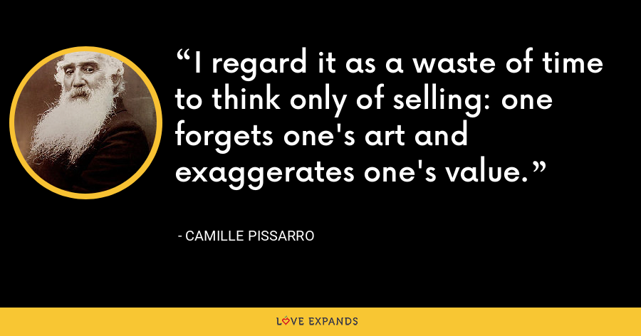 I regard it as a waste of time to think only of selling: one forgets one's art and exaggerates one's value. - Camille Pissarro