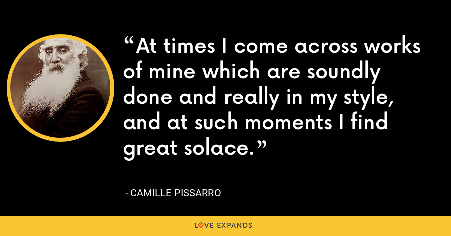 At times I come across works of mine which are soundly done and really in my style, and at such moments I find great solace. - Camille Pissarro