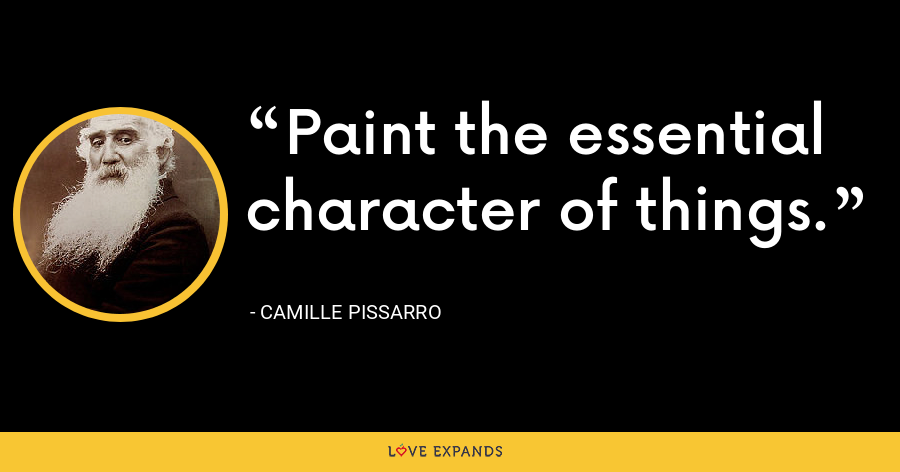 Paint the essential character of things. - Camille Pissarro