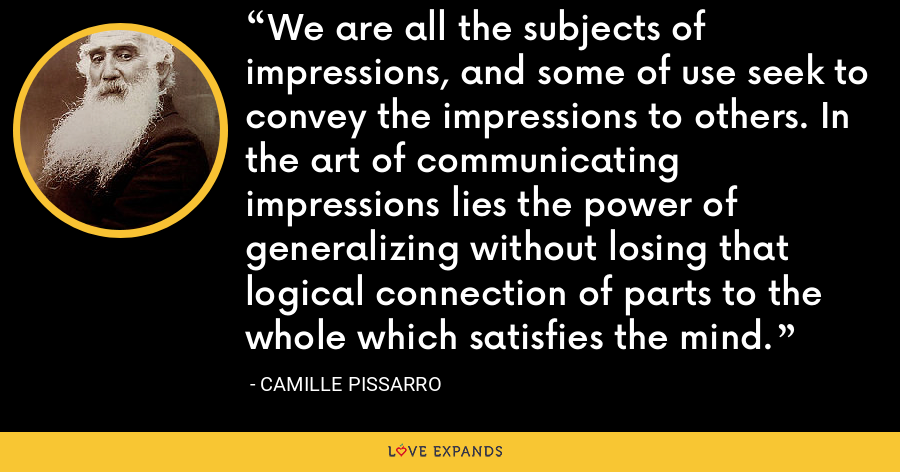 We are all the subjects of impressions, and some of use seek to convey the impressions to others. In the art of communicating impressions lies the power of generalizing without losing that logical connection of parts to the whole which satisfies the mind. - Camille Pissarro
