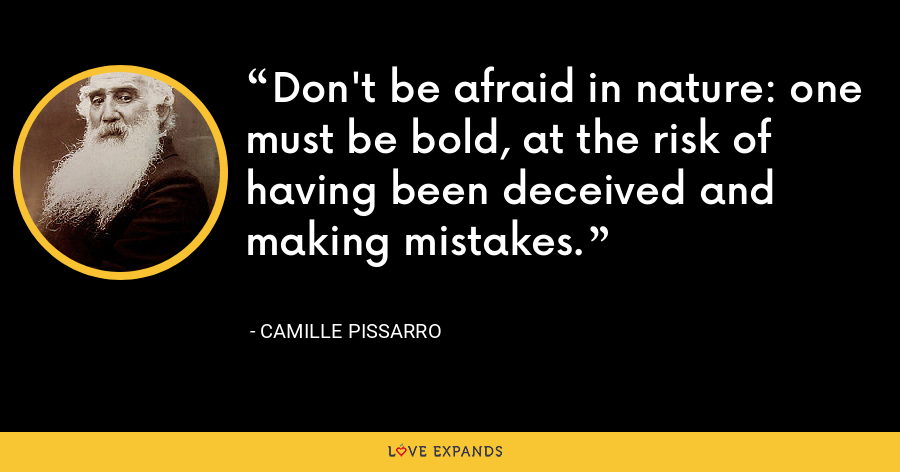 Don't be afraid in nature: one must be bold, at the risk of having been deceived and making mistakes. - Camille Pissarro