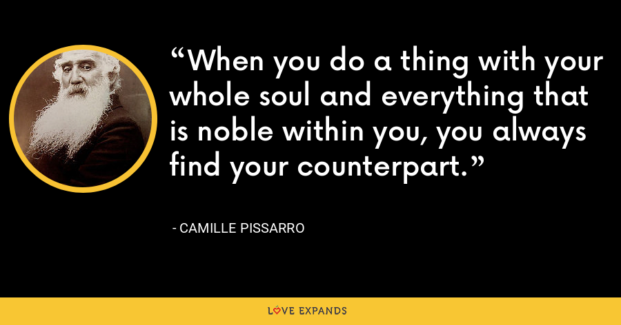 When you do a thing with your whole soul and everything that is noble within you, you always find your counterpart. - Camille Pissarro
