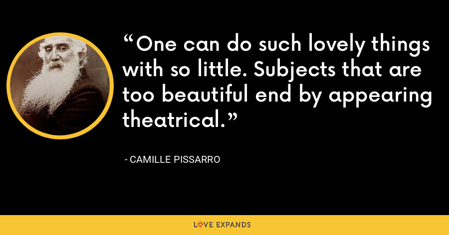 One can do such lovely things with so little. Subjects that are too beautiful end by appearing theatrical. - Camille Pissarro