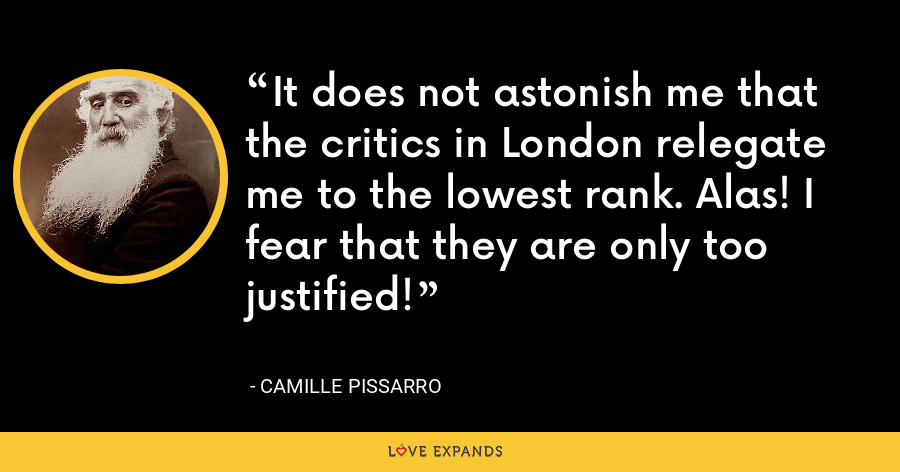 It does not astonish me that the critics in London relegate me to the lowest rank. Alas! I fear that they are only too justified! - Camille Pissarro