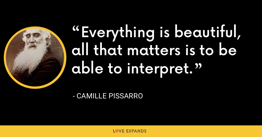 Everything is beautiful, all that matters is to be able to interpret. - Camille Pissarro