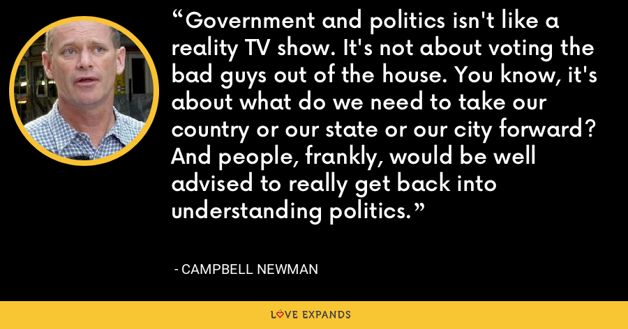 Government and politics isn't like a reality TV show. It's not about voting the bad guys out of the house. You know, it's about what do we need to take our country or our state or our city forward? And people, frankly, would be well advised to really get back into understanding politics. - Campbell Newman