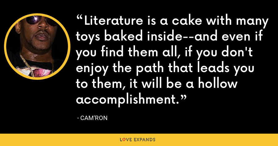 Literature is a cake with many toys baked inside--and even if you find them all, if you don't enjoy the path that leads you to them, it will be a hollow accomplishment. - Cam'ron