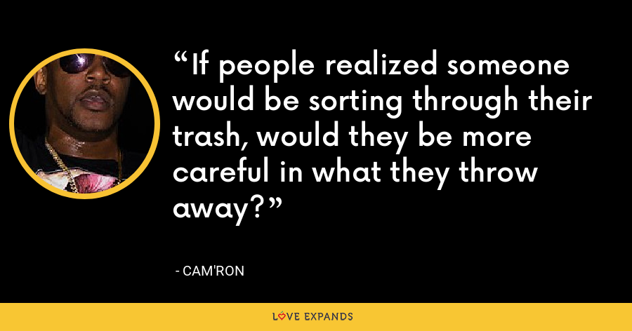 If people realized someone would be sorting through their trash, would they be more careful in what they throw away? - Cam'ron