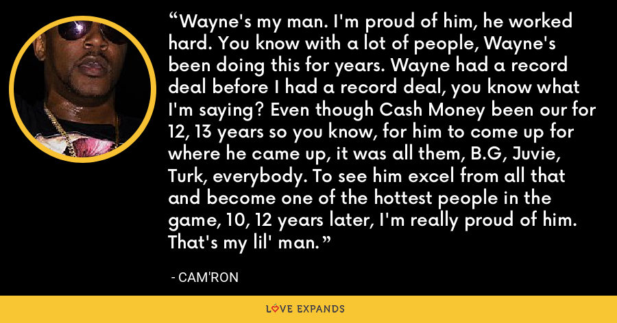 Wayne's my man. I'm proud of him, he worked hard. You know with a lot of people, Wayne's been doing this for years. Wayne had a record deal before I had a record deal, you know what I'm saying? Even though Cash Money been our for 12, 13 years so you know, for him to come up for where he came up, it was all them, B.G, Juvie, Turk, everybody. To see him excel from all that and become one of the hottest people in the game, 10, 12 years later, I'm really proud of him. That's my lil' man. - Cam'ron