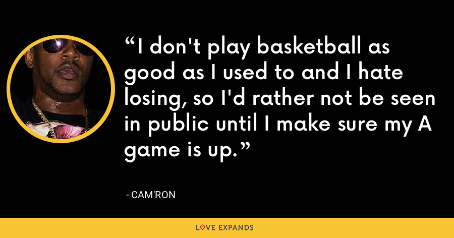 I don't play basketball as good as I used to and I hate losing, so I'd rather not be seen in public until I make sure my A game is up. - Cam'ron