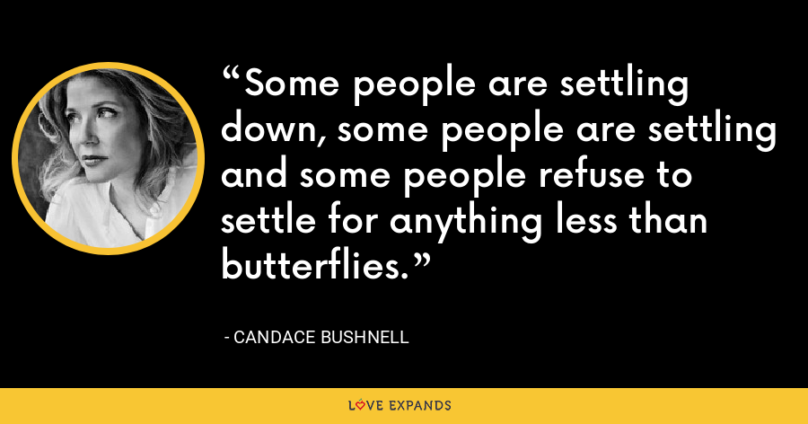 Some people are settling down, some people are settling and some people refuse to settle for anything less than butterflies. - Candace Bushnell