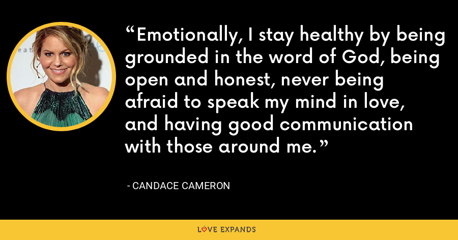 Emotionally, I stay healthy by being grounded in the word of God, being open and honest, never being afraid to speak my mind in love, and having good communication with those around me. - Candace Cameron