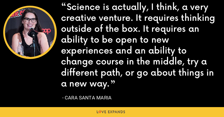 Science is actually, I think, a very creative venture. It requires thinking outside of the box. It requires an ability to be open to new experiences and an ability to change course in the middle, try a different path, or go about things in a new way. - Cara Santa Maria