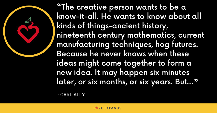 The creative person wants to be a know-it-all. He wants to know about all kinds of things-ancient history, nineteenth century mathematics, current manufacturing techniques, hog futures. Because he never knows when these ideas might come together to form a new idea. It may happen six minutes later, or six months, or six years. But he has faith that it will happen. - Carl Ally