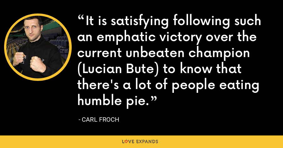 It is satisfying following such an emphatic victory over the current unbeaten champion (Lucian Bute) to know that there's a lot of people eating humble pie. - Carl Froch