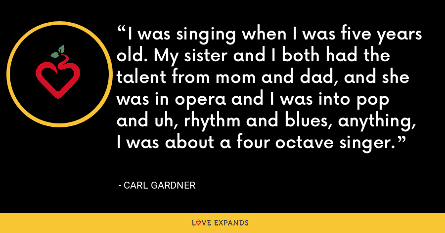 I was singing when I was five years old. My sister and I both had the talent from mom and dad, and she was in opera and I was into pop and uh, rhythm and blues, anything, I was about a four octave singer. - Carl Gardner