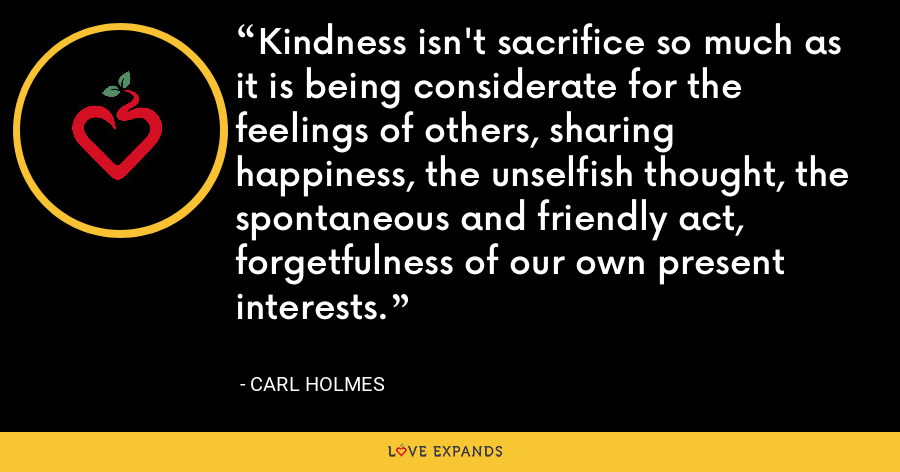 Kindness isn't sacrifice so much as it is being considerate for the feelings of others, sharing happiness, the unselfish thought, the spontaneous and friendly act, forgetfulness of our own present interests. - Carl Holmes