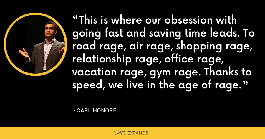 This is where our obsession with going fast and saving time leads. To road rage, air rage, shopping rage, relationship rage, office rage, vacation rage, gym rage. Thanks to speed, we live in the age of rage. - Carl Honore