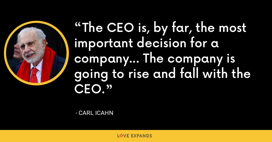 The CEO is, by far, the most important decision for a company... The company is going to rise and fall with the CEO. - Carl Icahn