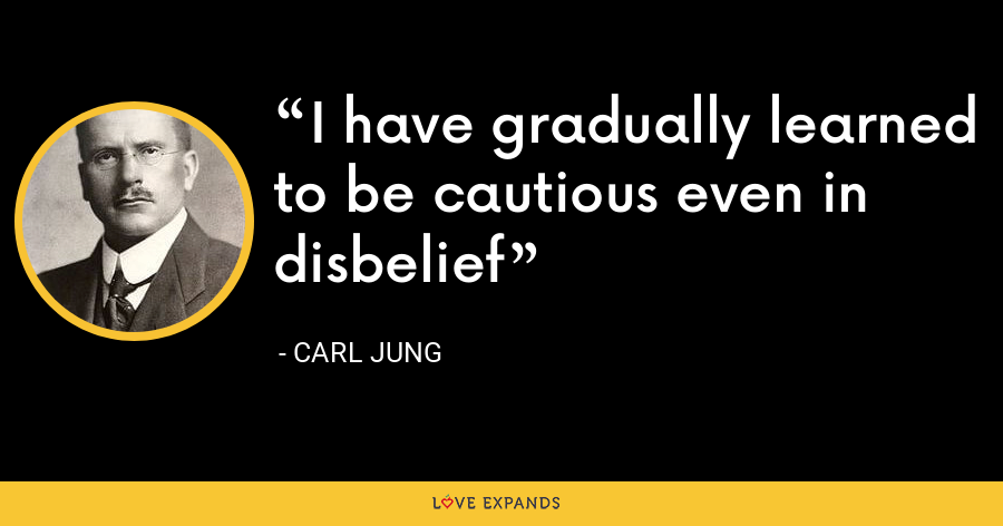 I have gradually learned to be cautious even in disbelief - Carl Jung