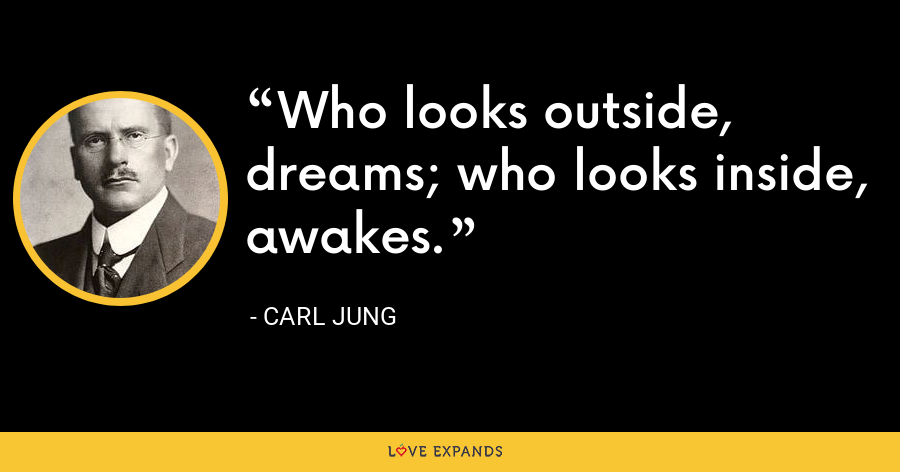 Who looks outside, dreams; who looks inside, awakes. - Carl Jung