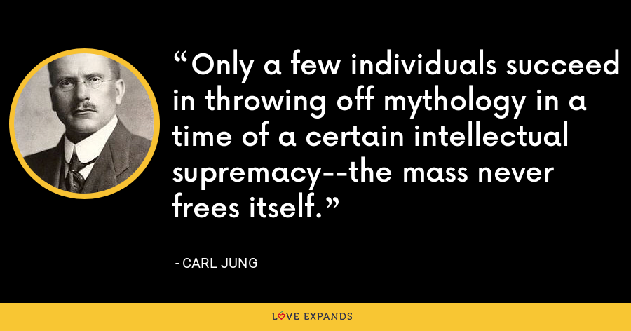 Only a few individuals succeed in throwing off mythology in a time of a certain intellectual supremacy--the mass never frees itself. - Carl Jung