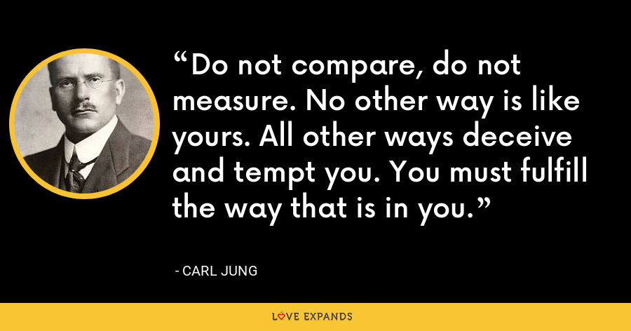 Do not compare, do not measure. No other way is like yours. All other ways deceive and tempt you. You must fulfill the way that is in you. - Carl Jung