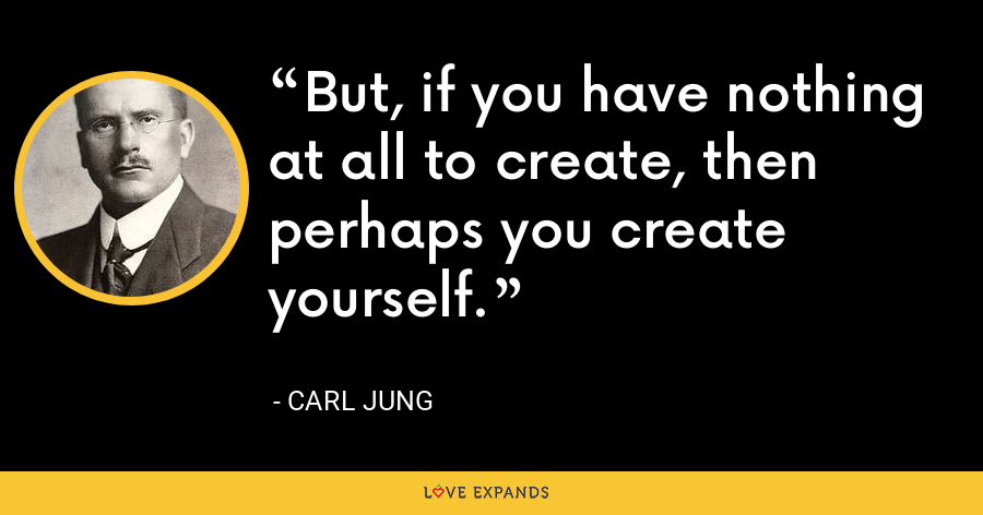 But, if you have nothing at all to create, then perhaps you create yourself. - Carl Jung