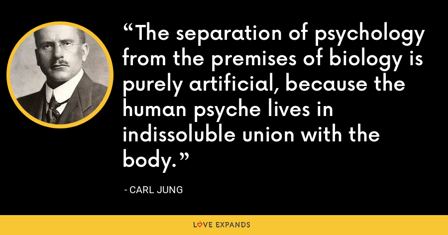 The separation of psychology from the premises of biology is purely artificial, because the human psyche lives in indissoluble union with the body. - Carl Jung
