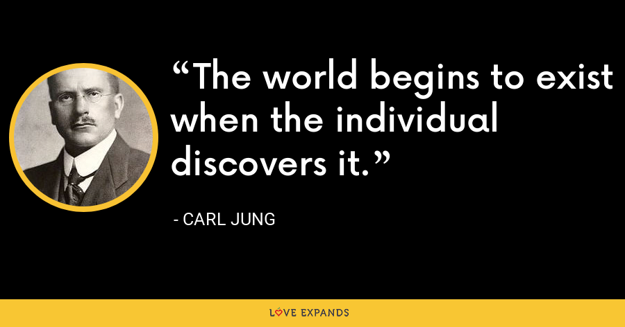 The world begins to exist when the individual discovers it. - Carl Jung